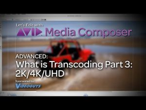 Let's Edit with Media Composer – ADVANCED – What is Transcoding? Part 3: 2K/4K/UHD