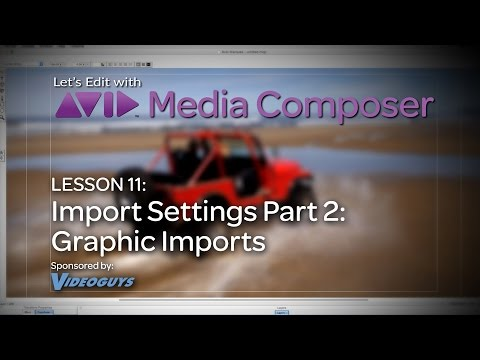 Let's Edit with Media Composer – Lesson 11 – Import Settings Part 2 – Graphic Imports